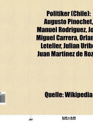Politiker (Chile): Augusto Pinochet, Manuel Rodr Guez, Jos Miguel Carrera, Orlando Letelier, Juli N Uribe, Miguel Serrano  by  NOT A BOOK