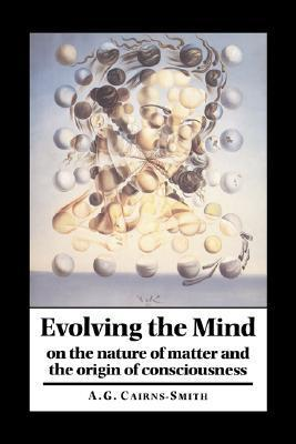 Evolving the Mind: On the Nature of Matter and the Origin of Consciousness A.G. Cairns-Smith