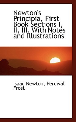 Newtons Principia, First Book Sections I, II, III, with Notes and Illustrations  by  Isaac Newton
