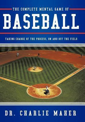 The Complete Mental Game of Baseball: Taking Charge of the Process, on and Off the Field  by  Charlie Maher