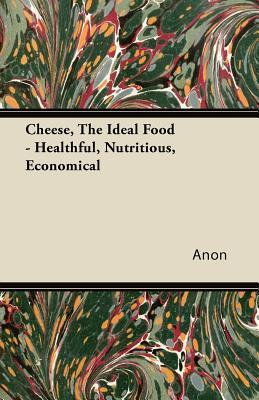 Cheese, the Ideal Food - Healthful, Nutritious, Economical Anonymous