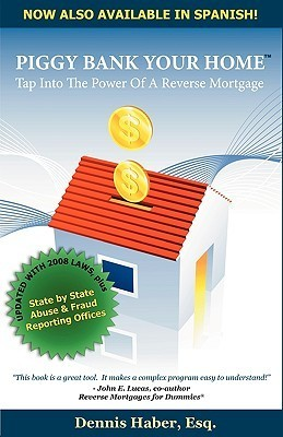 Piggy Bank Your Home: Tap Into the Power of a Reverse Mortgage Dennis Haber