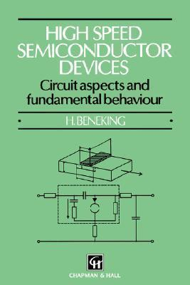 High Speed Semiconductor Devices: Circuit Aspects and Fundamental Behaviour  by  H. Beneking