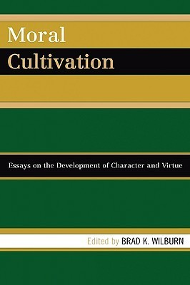 Moral Cultivation: Essays on the Development of Character and Virtue Brad K. Wilburn
