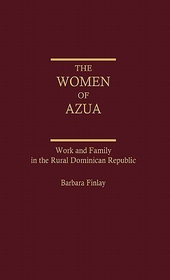 The Women of Azua: Work and Family in the Rural Dominican Republic  by  Barbara Finlay