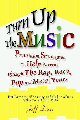 Turn Up the Music: Prevention Strategies to Help Parents Through the Rap, Rock, Pop and Metal Years Jeff Dess