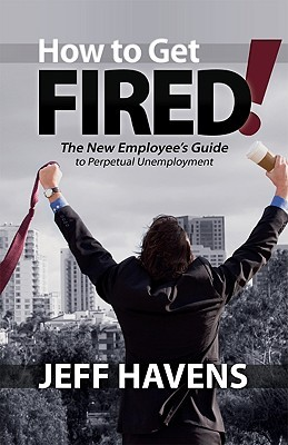How to Get Fired! Jeff Havens