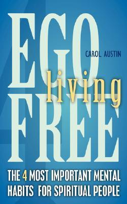 Ego-Free Living: The 4 Most Important Mental Habits for Spiritual People Carol Austin