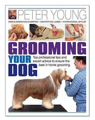 Grooming Your Dog: Top Professional Tips and Expert Advice to Ensure the Best in Home Grooming. Peter Young Peter     Young
