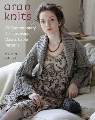 Aran Knits: 23 Contemporary Designs Using Classic Cable Patterns Martin Storey