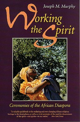 Working the Spirit: Ceremonies of the African Diaspora Joseph M. Murphy