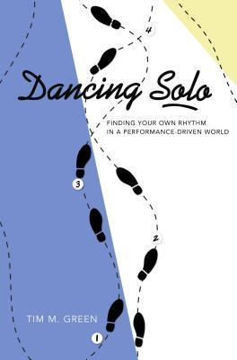 Dancing Solo: Finding Your Own Rhythm in a Performance-Driven World  by  Timothy M. Green