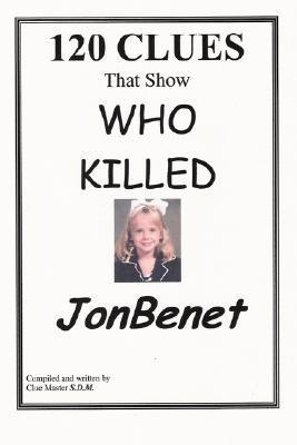 120 Clues That Show Who Killed JonBenet  by  Sam Dennis McDonough