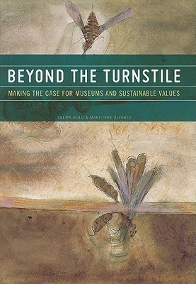 Beyond the Turnstile: Making the Case for Museums and Sustainable Values  by  Selma Holo