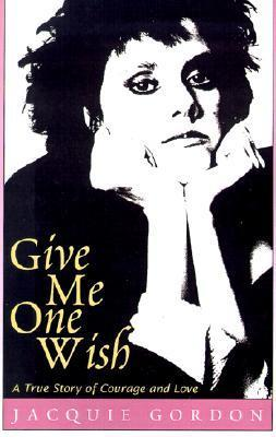 Give Me One Wish: A True Story of Courage and Love Jacquie Gordon