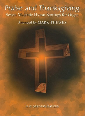 Praise and Thanksgiving: Seven Majestic Hymn Settings for Organ  by  Mark Thewes