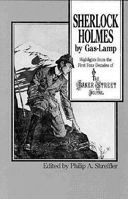Sherlock Holmes By Gas Lamp: Highlights from the First Four Decades of the Baker Street Journal  by  Philip A. Shreffler