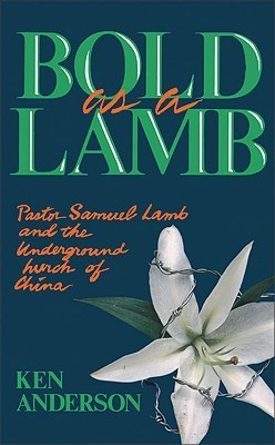 Bold as a Lamb: Pastor Samuel Lamb and the Underground Church of China  by  Ken Anderson