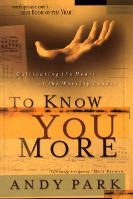 To Know You More: Cultivating the Heart of a Worship Leader  by  Andy Park