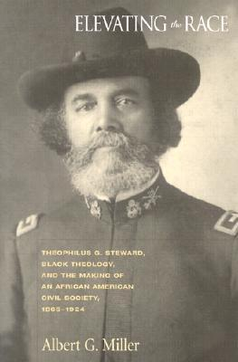 Elevating the Race: Theophilus G. Steward, Black Theology, and the Making of an African American Civil Religion, 1865-1924  by  Albert George Miller