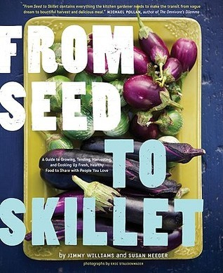 From Seed to Skillet: A Guide to Growing, Tending, Harvesting, and Cooking Up Fresh, Healthy Food to Share with People You Love  by  Jimmy Williams