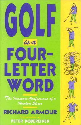 Golf Is a Four-Letter Word: The Intimate Confessions of a Hooked Slicer  by  Richard Armour