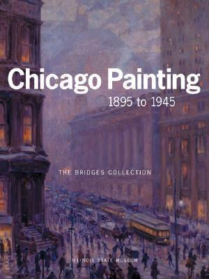 Chicago Painting, 1895 to 1945 : The Bridges Collection  by  Kent Smith