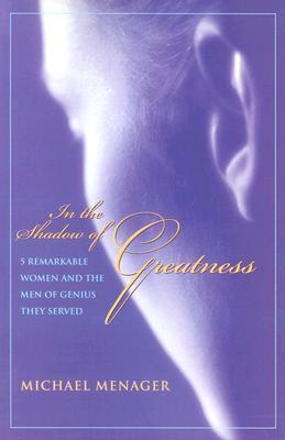 In The Shadow Of Greatness: Five Remarkable Women Who Served The Genius Of Another  by  Michael Menager