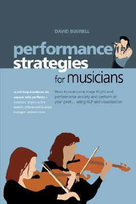Performance Strategies for Musicians: How to Overcome Stage Fright and Performance Anxiety and Perform at Your Peak Using NLP and Visualisation. A ... Musicians, Singers, Actors, Dancers, Athletes  by  David Buswell