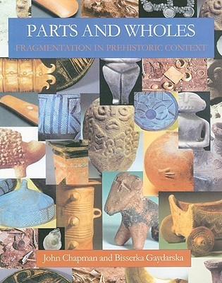 Parts and Wholes: Fragmentation in Prehistoric Context  by  John Chapman