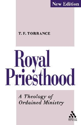 Royal Priesthood: A Theology of Ordained Ministry  by  Thomas Forsyth Torrance