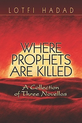 Where Prophets Are Killed: A Collection of Three Novellas  by  Lotfi Hadad