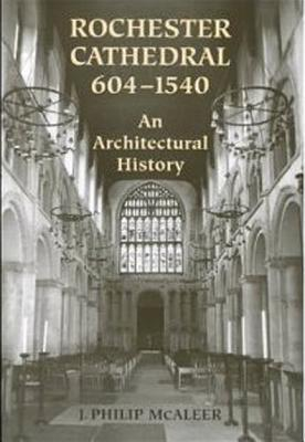 Rochester Cathedral, 604-1540: An Architectural History J. Philip McAleer