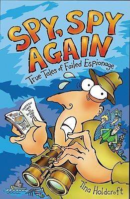 Spy, Spy Again: True Tales of Failed Espionage  by  Tina Holdcroft