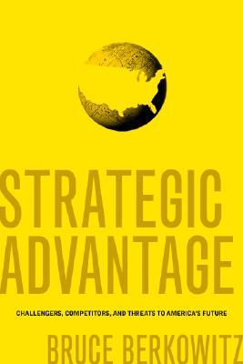 Strategic Advantage: Challengers, Competitors, and Threats to Americas Future  by  Bruce Berkowitz