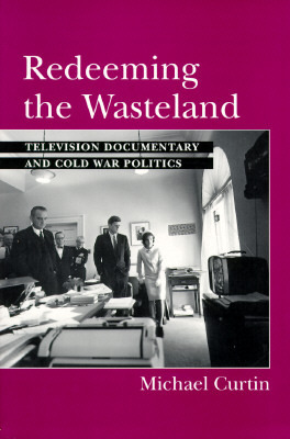 Redeeming the Wasteland: Television Documentary and Cold War Politics  by  Michael Curtin