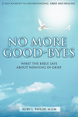 No More Good-Byes: What the Bible Says about Winning in Grief Ruby L. Taylor