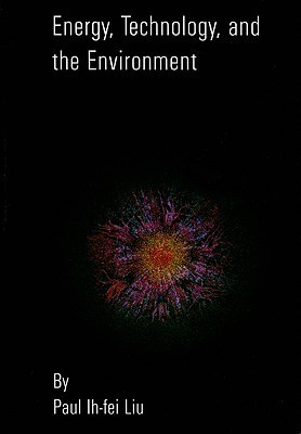 Energy, Technology and the Environment  by  Paul Ih-Fei Liu