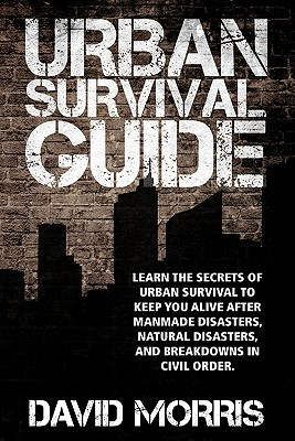 Urban Survival Guide: Learn the Secrets of Urban Survival to Keep You Alive After Man-Made Disasters, Natural Disasters, and Breakdowns in C David Morris
