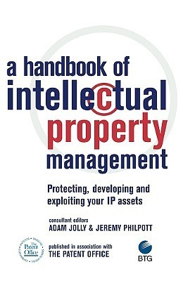 A Handbook of Intellectual Property Management: Protecting, developing and exploiting your IP assets  by  Adam Jolly