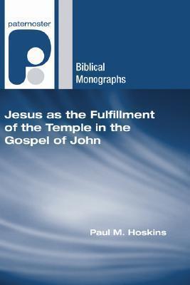 Jesus as the Fulfillment of the Temple in the Gospel of John Paul M. Hoskins
