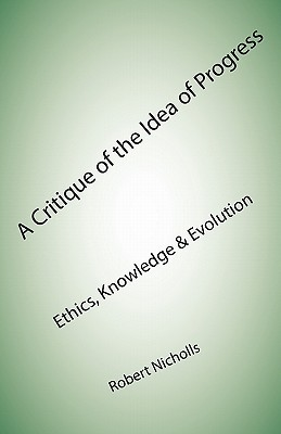 A Critique of the Idea of Progress: Ethics, Knowledge & Evolution  by  Robert Nicholls