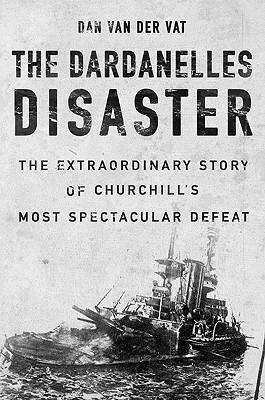 The Dardanelles Disaster: Winston Churchills Greatest Defeat Dan van der Vat