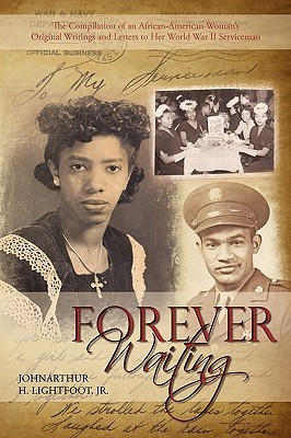 Forever Waiting: The Compilation of an African-American Womans Original Writings and Letters to Her World War II Serviceman  by  Johnarthur H. Lightfoot, Jr.