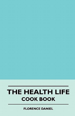 The Health Life - Cook Book  by  Florence Daniel