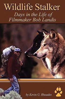Wildlife Stalker - Days in the Life of Filmmaker Bob Landis  by  Kevin G. Rhoades