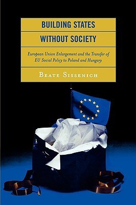 Building States Without Society: European Union Enlargement and the Transfer of EU Social Policy to Poland and Hungary  by  Beate Sissenich