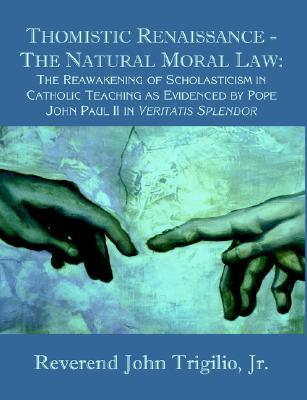 Thomistic Renaissance - The Natural Moral Law: The Reawakening of Scholasticism in Catholic Teaching as Evidenced Pope John Paul II in Veritatis Sp by John Trigilio Jr.