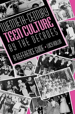 Twentieth-Century Teen Culture the Decades: A Reference Guide by Lucy Rollin