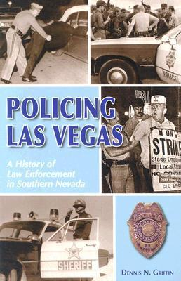 Policing Las Vegas: A History of Law Enforcement in Southern Nevada  by  Denny Griffin